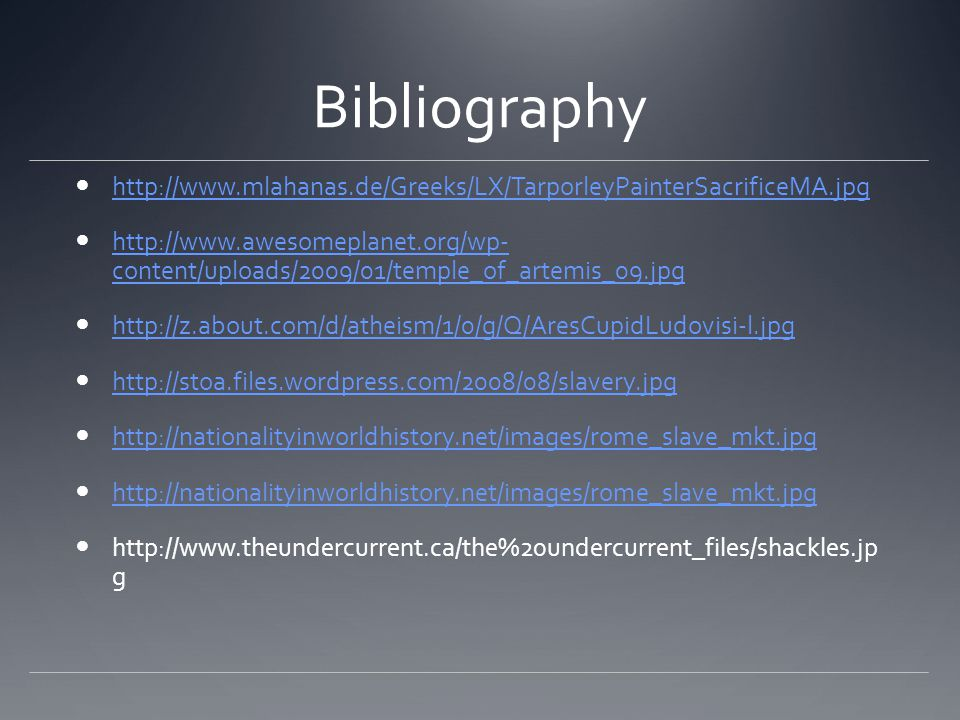 Bibliography http://www.mlahanas.de/Greeks/LX/TarporleyPainterSacrificeMA.jpg http://www.awesomeplanet.org/wp- content/uploads/2009/01/temple_of_artemis_09.jpg http://www.awesomeplanet.org/wp- content/uploads/2009/01/temple_of_artemis_09.jpg http://z.about.com/d/atheism/1/0/g/Q/AresCupidLudovisi-l.jpg http://stoa.files.wordpress.com/2008/08/slavery.jpg http://nationalityinworldhistory.net/images/rome_slave_mkt.jpg http://www.theundercurrent.ca/the%20undercurrent_files/shackles.jp g