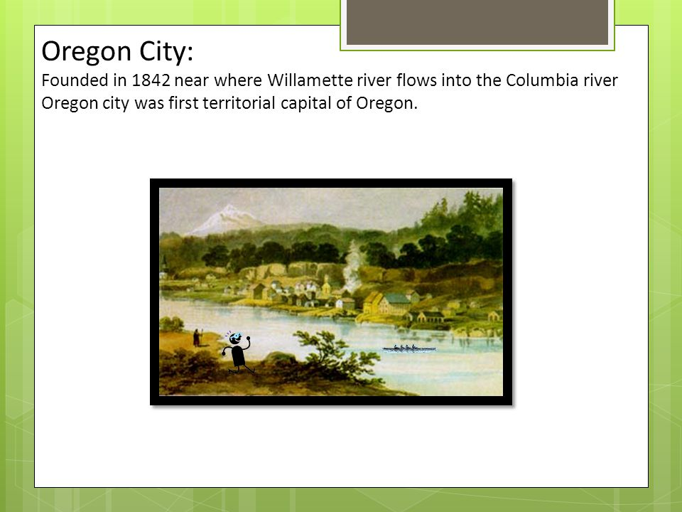 Oregon City: Founded in 1842 near where Willamette river flows into the Columbia river Oregon city was first territorial capital of Oregon.