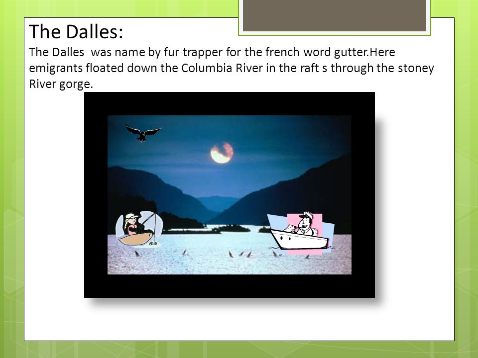 The Dalles: The Dalles was name by fur trapper for the french word gutter.Here emigrants floated down the Columbia River in the raft s through the stoney River gorge.
