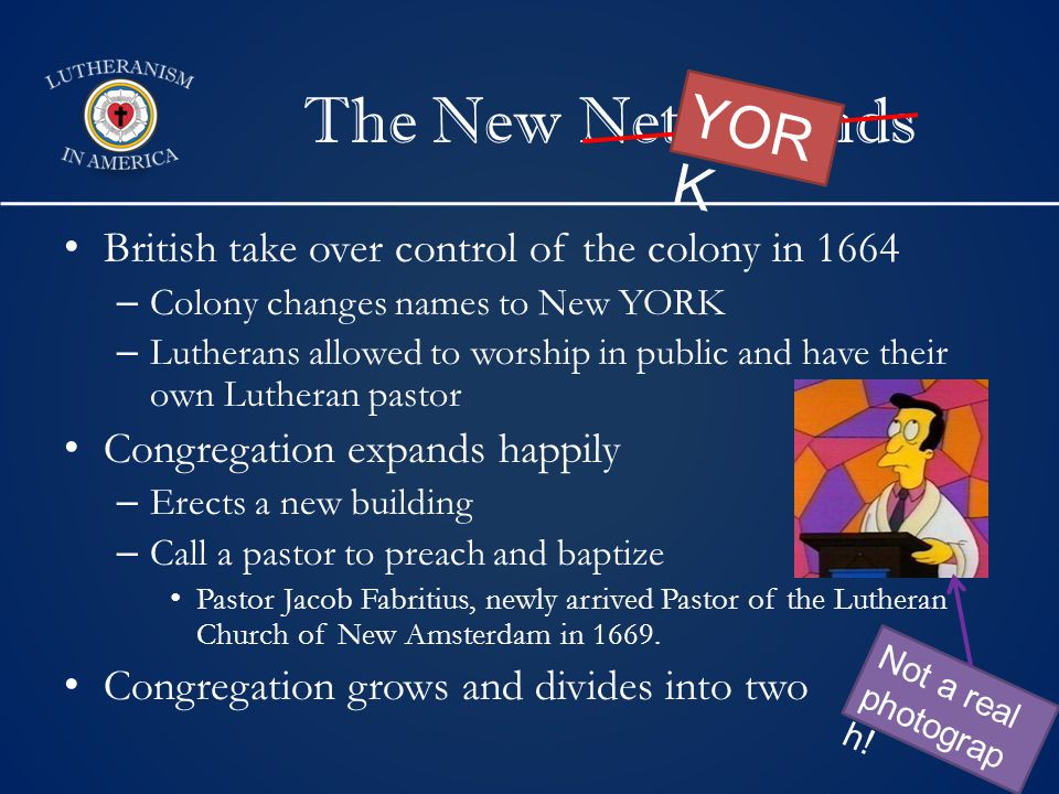 The New Netherlands British take over control of the colony in 1664 – Colony changes names to New YORK – Lutherans allowed to worship in public and have their own Lutheran pastor Congregation expands happily – Erects a new building – Call a pastor to preach and baptize Pastor Jacob Fabritius, newly arrived Pastor of the Lutheran Church of New Amsterdam in 1669.