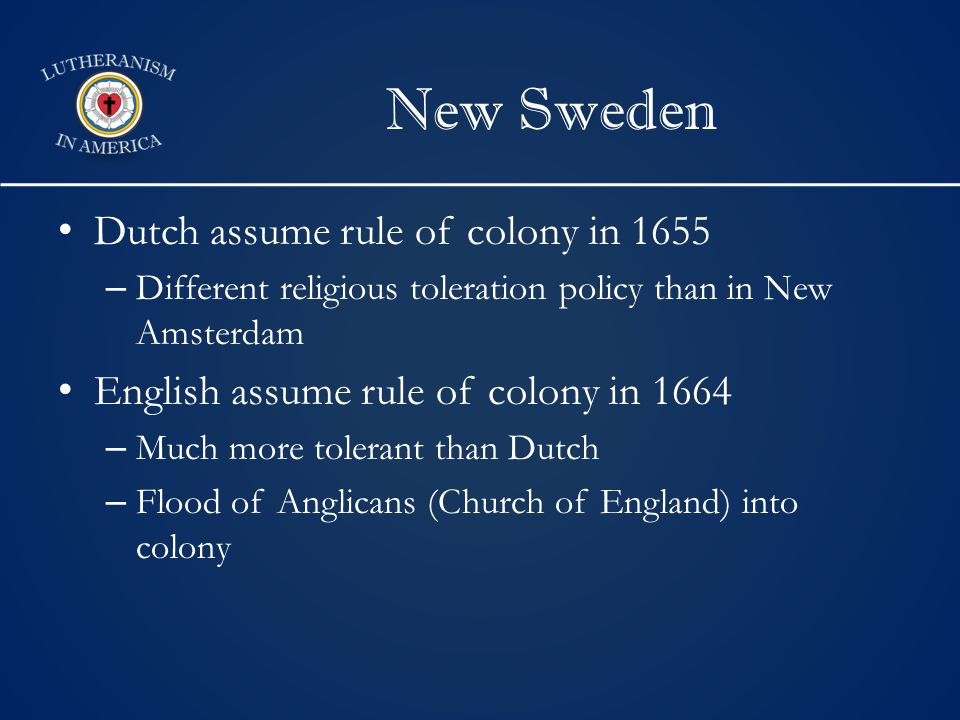 New Sweden Dutch assume rule of colony in 1655 – Different religious toleration policy than in New Amsterdam English assume rule of colony in 1664 – Much more tolerant than Dutch – Flood of Anglicans (Church of England) into colony