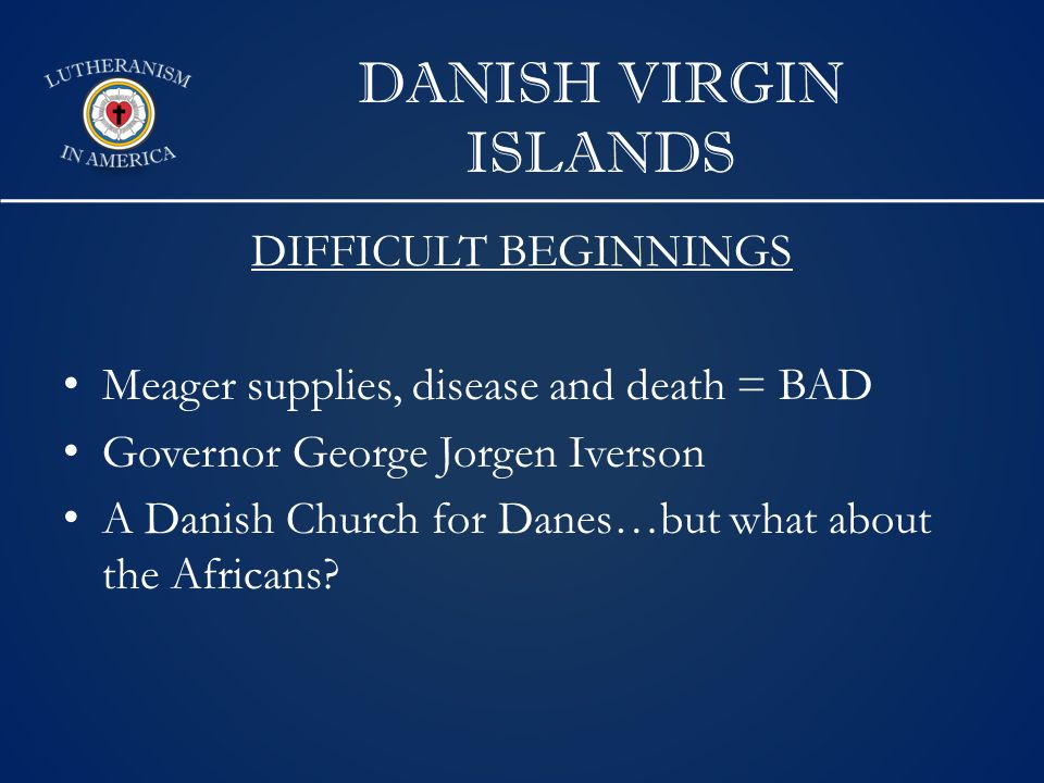 DANISH VIRGIN ISLANDS DIFFICULT BEGINNINGS Meager supplies, disease and death = BAD Governor George Jorgen Iverson A Danish Church for Danes…but what about the Africans
