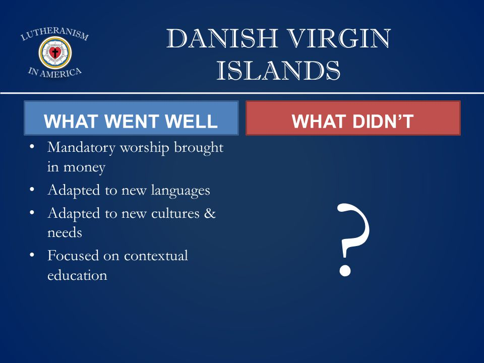 DANISH VIRGIN ISLANDS WHAT WENT WELL Mandatory worship brought in money Adapted to new languages Adapted to new cultures & needs Focused on contextual education WHAT DIDN'T