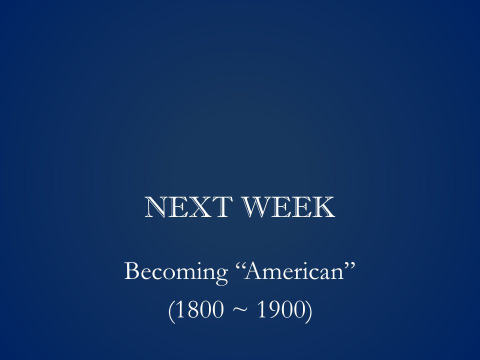 NEXT WEEK Becoming American (1800 ~ 1900)