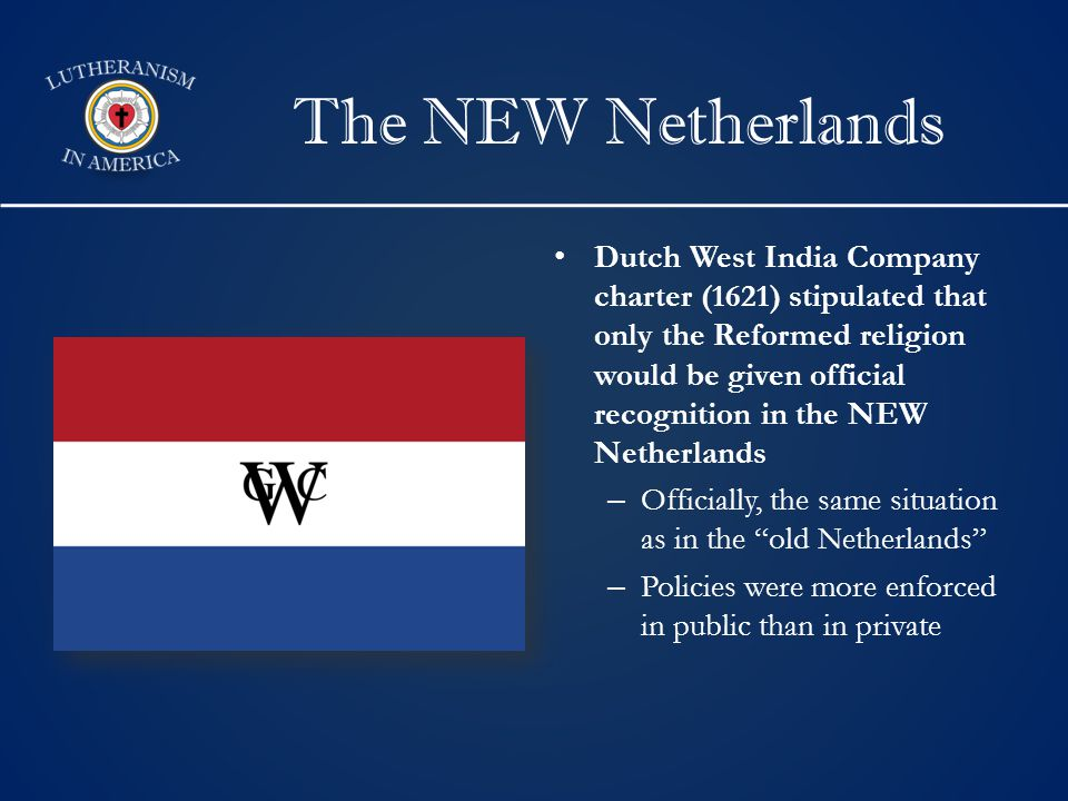 The NEW Netherlands Dutch West India Company charter (1621) stipulated that only the Reformed religion would be given official recognition in the NEW Netherlands –Officially, the same situation as in the old Netherlands –Policies were more enforced in public than in private
