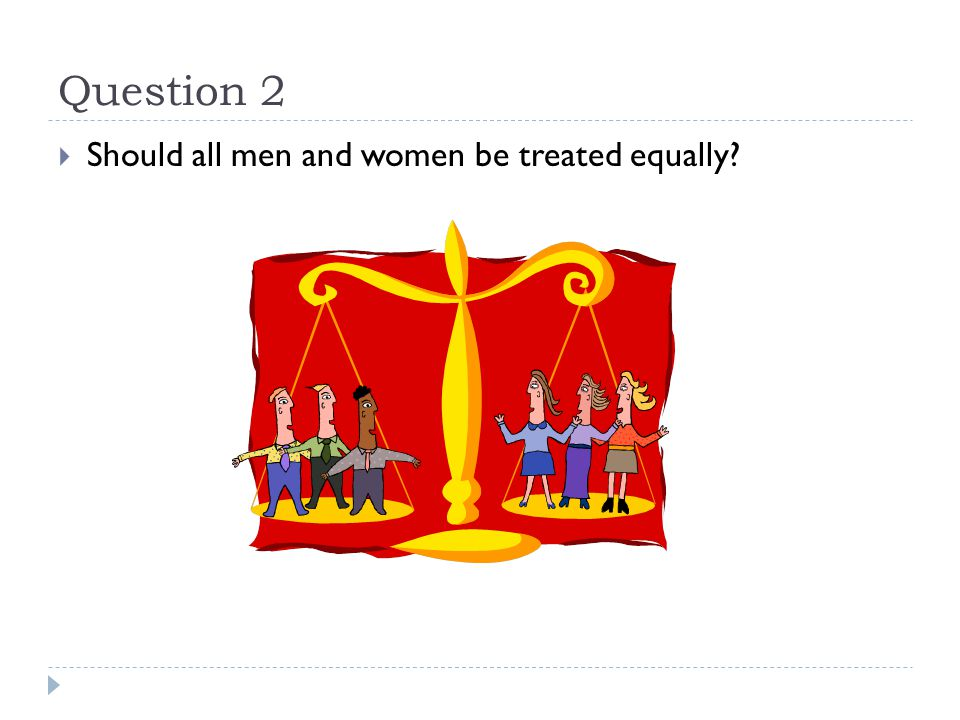 Question 2  Should all men and women be treated equally