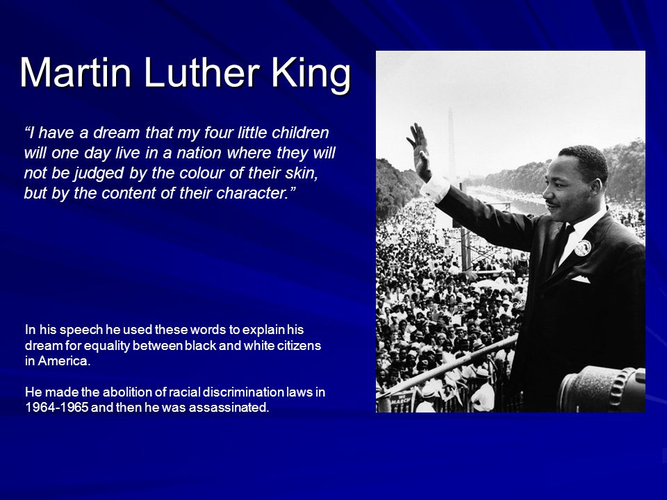 Martin Luther King I have a dream that my four little children will one day live in a nation where they will not be judged by the colour of their skin, but by the content of their character. In his speech he used these words to explain his dream for equality between black and white citizens in America.