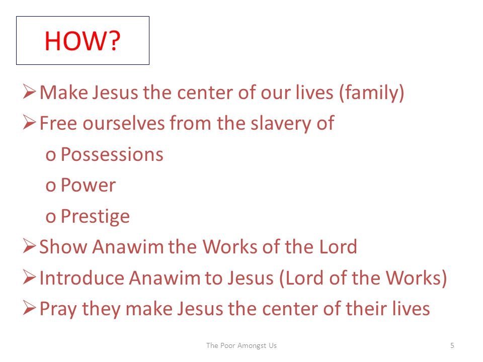 HOW?  Make Jesus the center of our lives (family)  Free ourselves from the slavery of oPossessions oPower oPrestige  Show Anawim the Works of the L