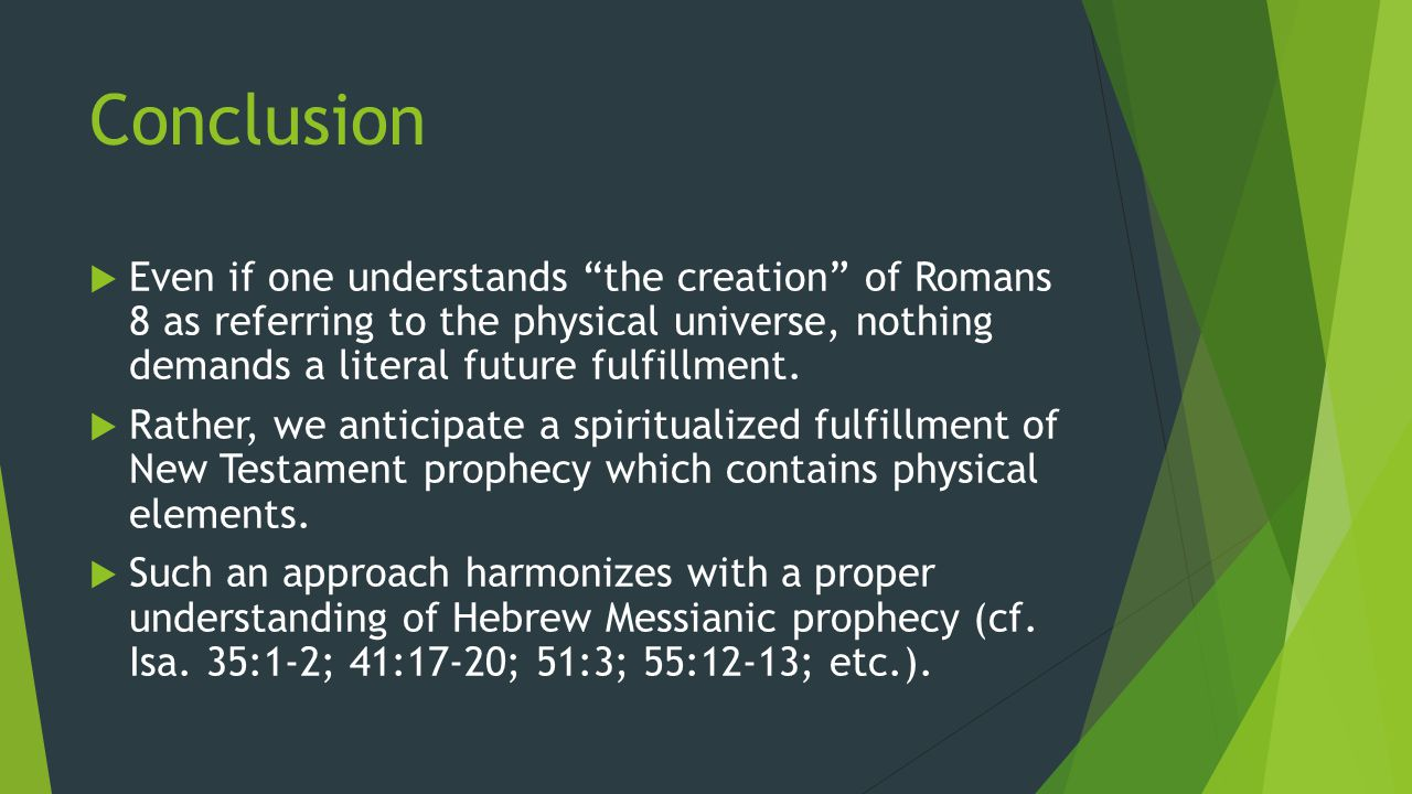 "Conclusion  Even if one understands ""the creation"" of Romans 8 as referring to the physical universe, nothing demands a literal future fulfillment. "