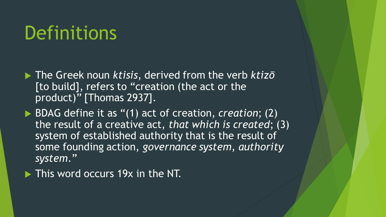 "Definitions  The Greek noun ktisis, derived from the verb ktizō [to build], refers to ""creation (the act or the product)"" [Thomas 2937].  BDAG defin"