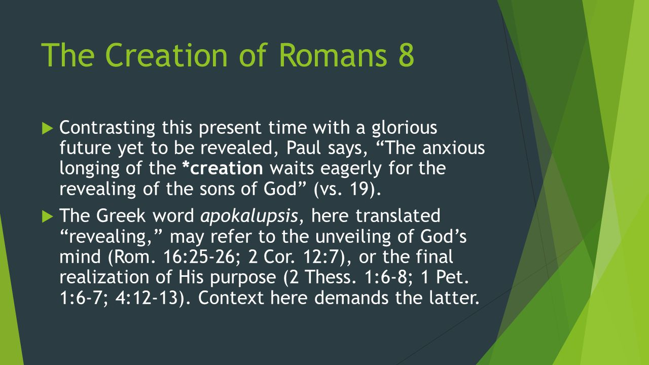 The Creation of Romans 8  Contrasting this present time with a glorious future yet to be revealed, Paul says, The anxious longing of the *creation waits eagerly for the revealing of the sons of God (vs.