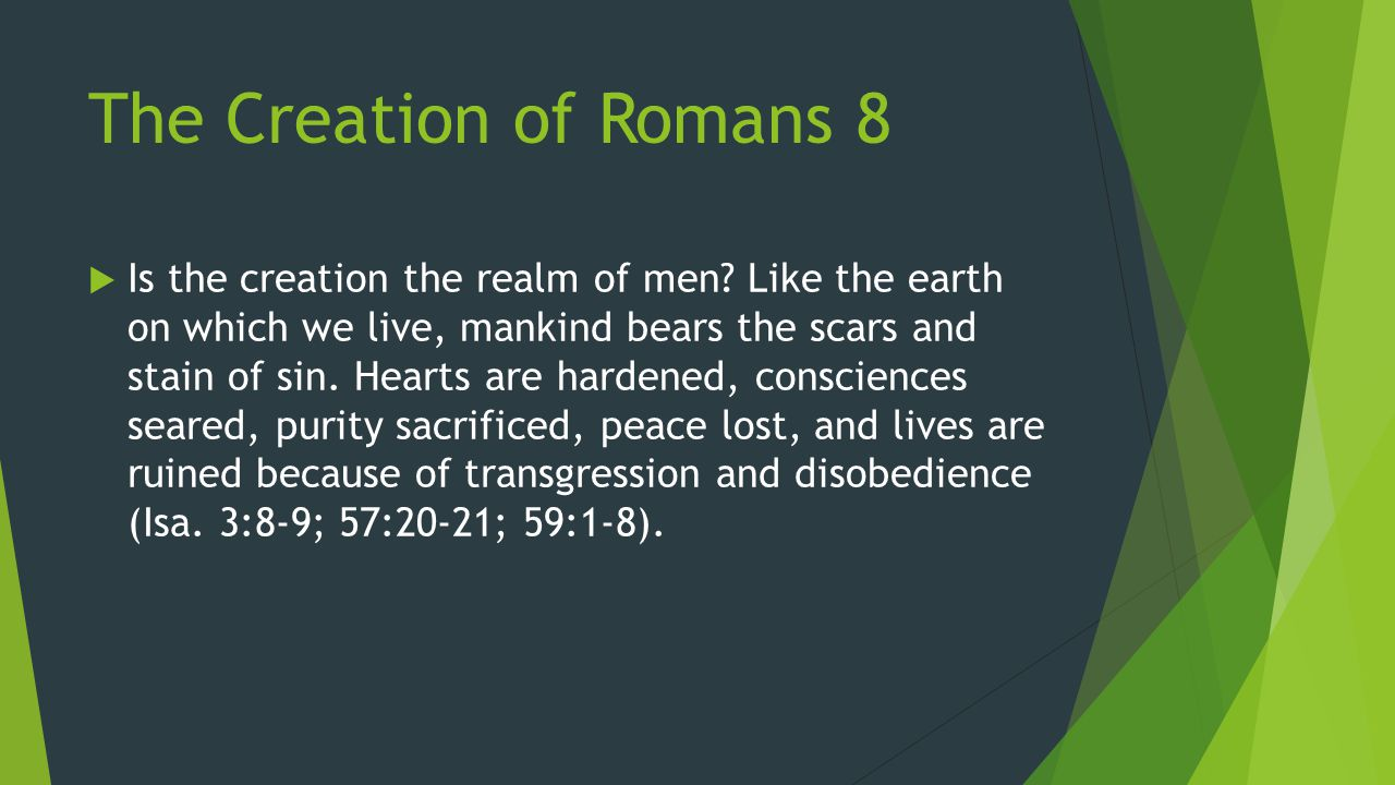 The Creation of Romans 8  Is the creation the realm of men? Like the earth on which we live, mankind bears the scars and stain of sin. Hearts are har