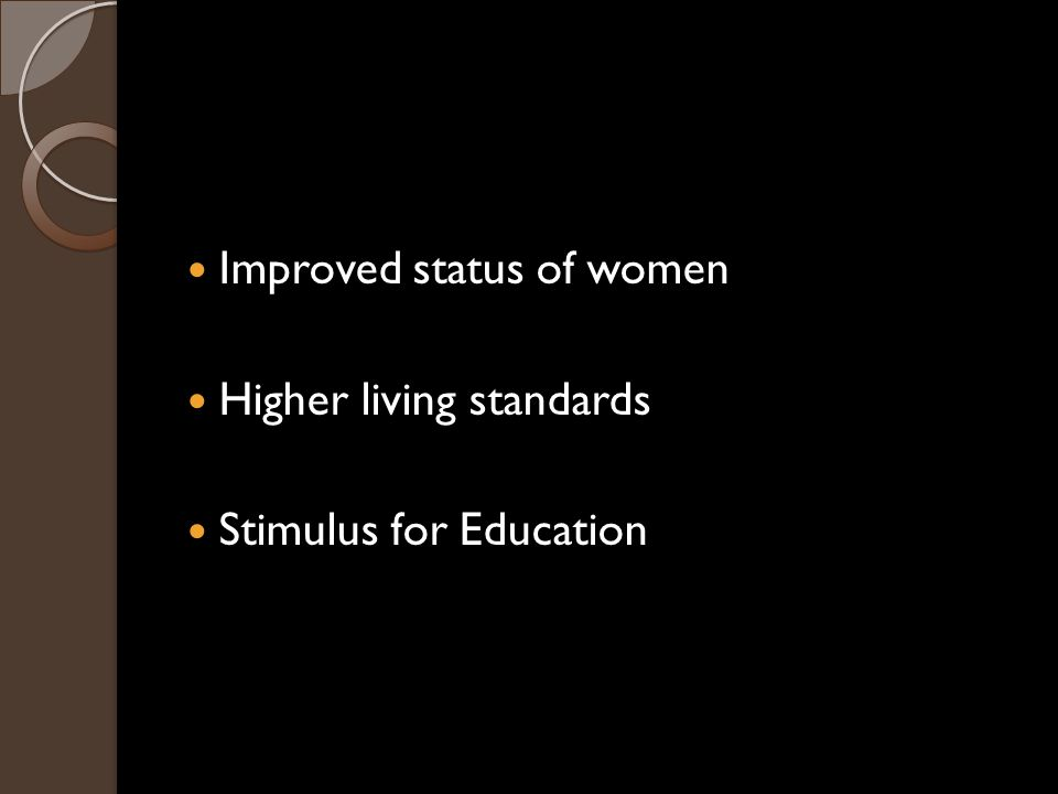 Improved status of women Higher living standards Stimulus for Education