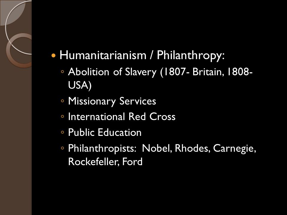 Humanitarianism / Philanthropy: ◦ Abolition of Slavery (1807- Britain, 1808- USA) ◦ Missionary Services ◦ International Red Cross ◦ Public Education ◦ Philanthropists: Nobel, Rhodes, Carnegie, Rockefeller, Ford