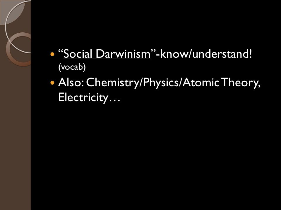 Social Darwinism -know/understand! (vocab) Also: Chemistry/Physics/Atomic Theory, Electricity…