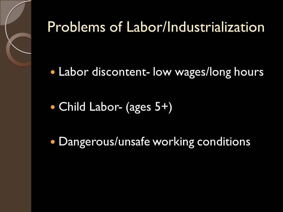 Problems of Labor/Industrialization Labor discontent- low wages/long hours Child Labor- (ages 5+) Dangerous/unsafe working conditions