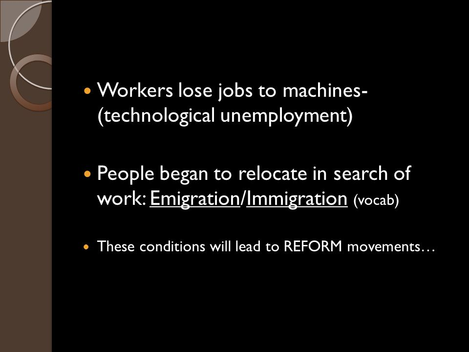 Workers lose jobs to machines- (technological unemployment) People began to relocate in search of work: Emigration/Immigration (vocab) These conditions will lead to REFORM movements…
