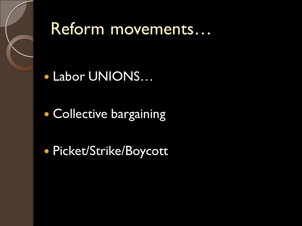 Reform movements… Labor UNIONS… Collective bargaining Picket/Strike/Boycott