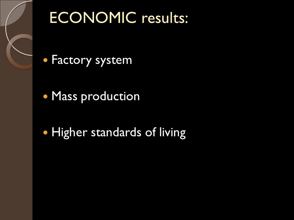 ECONOMIC results: Factory system Mass production Higher standards of living