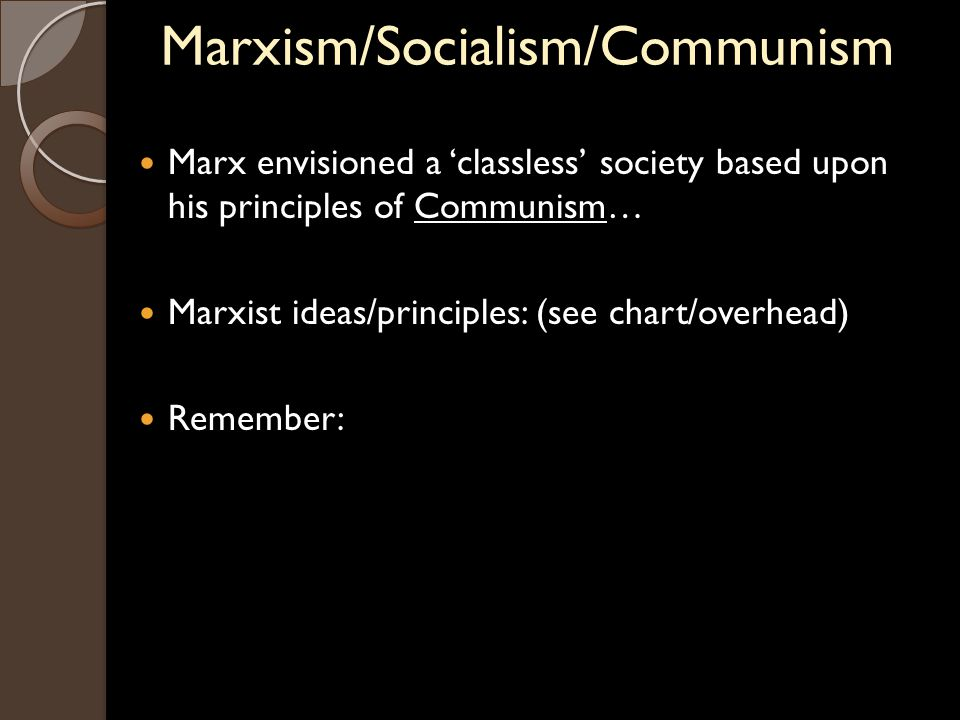 Marxism/Socialism/Communism Marx envisioned a 'classless' society based upon his principles of Communism… Marxist ideas/principles: (see chart/overhead) Remember: