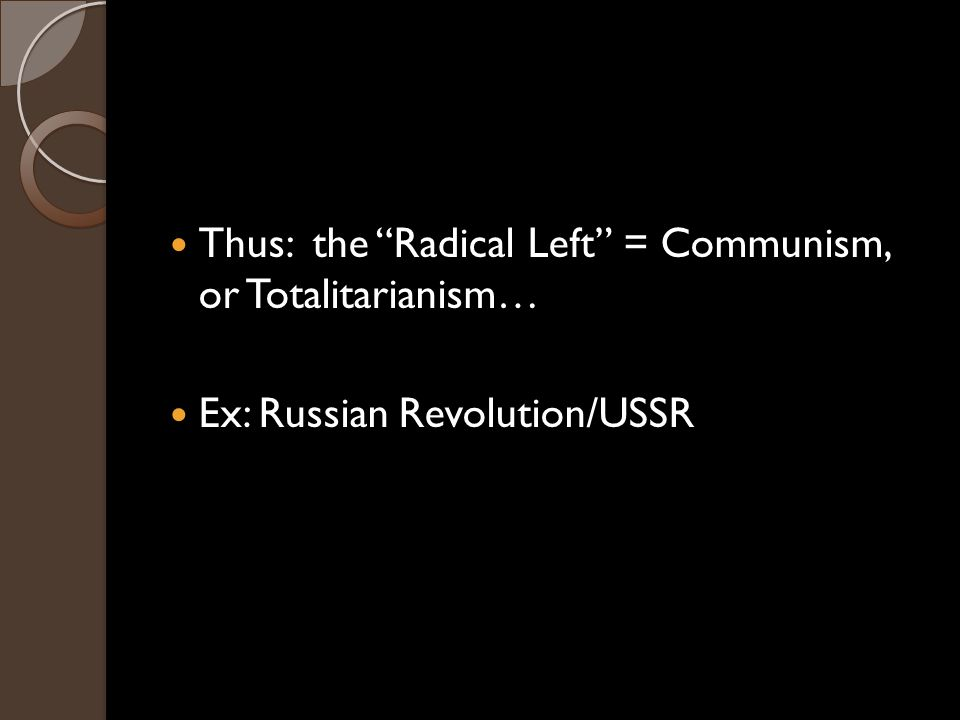 Thus: the Radical Left = Communism, or Totalitarianism… Ex: Russian Revolution/USSR