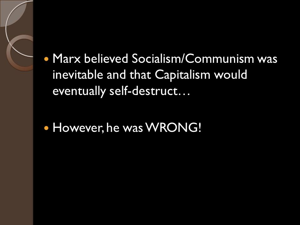Marx believed Socialism/Communism was inevitable and that Capitalism would eventually self-destruct… However, he was WRONG!
