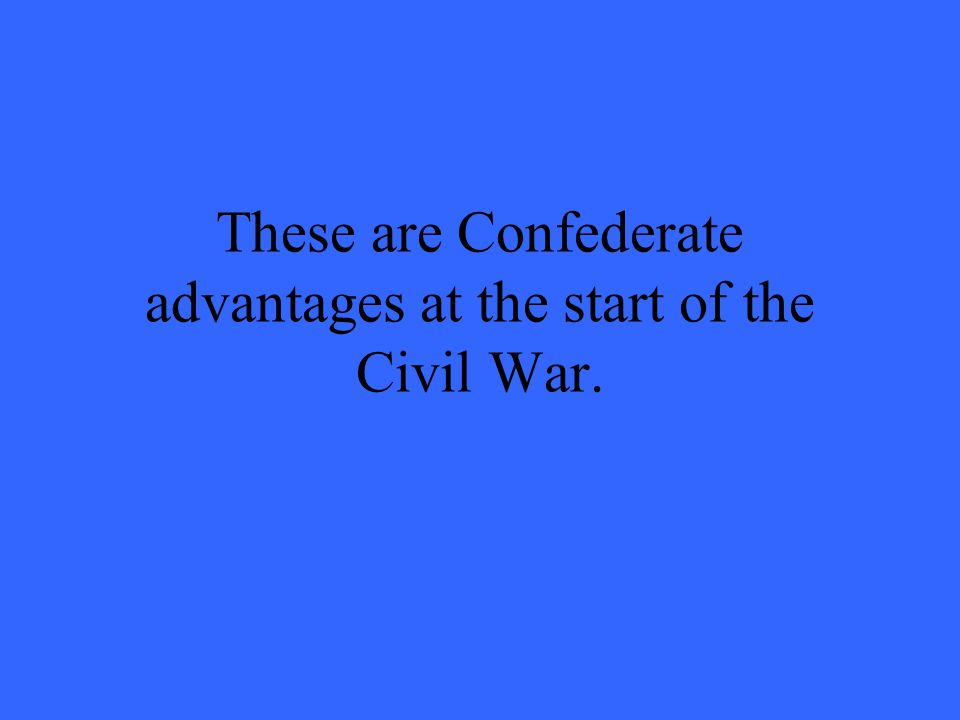 These are Confederate advantages at the start of the Civil War.