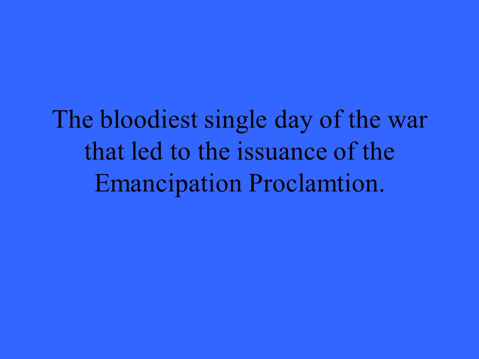 The bloodiest single day of the war that led to the issuance of the Emancipation Proclamtion.