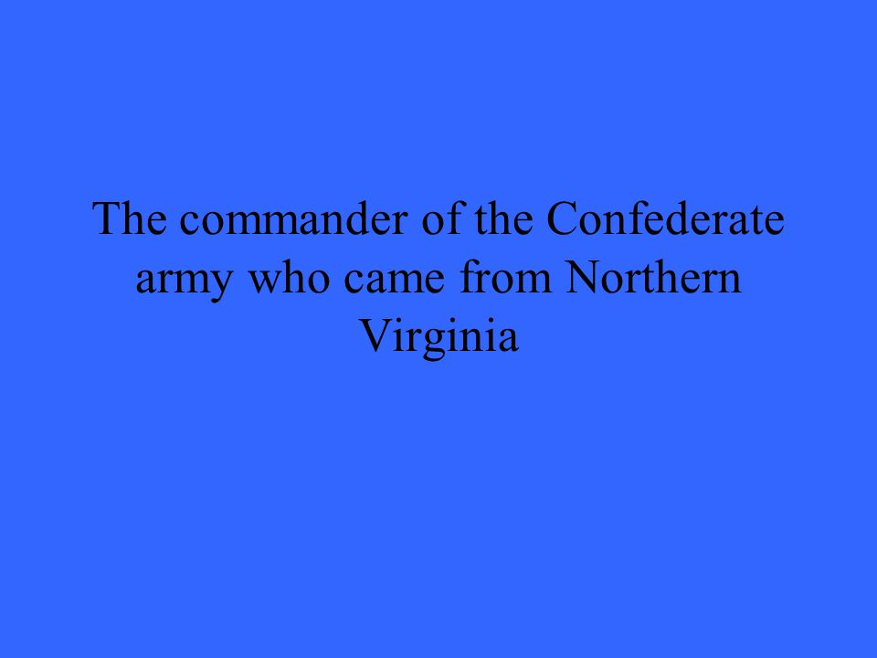 The commander of the Confederate army who came from Northern Virginia