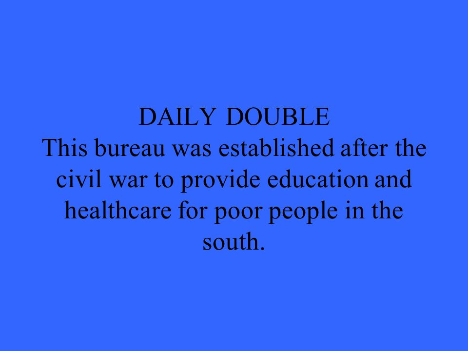 DAILY DOUBLE This bureau was established after the civil war to provide education and healthcare for poor people in the south.