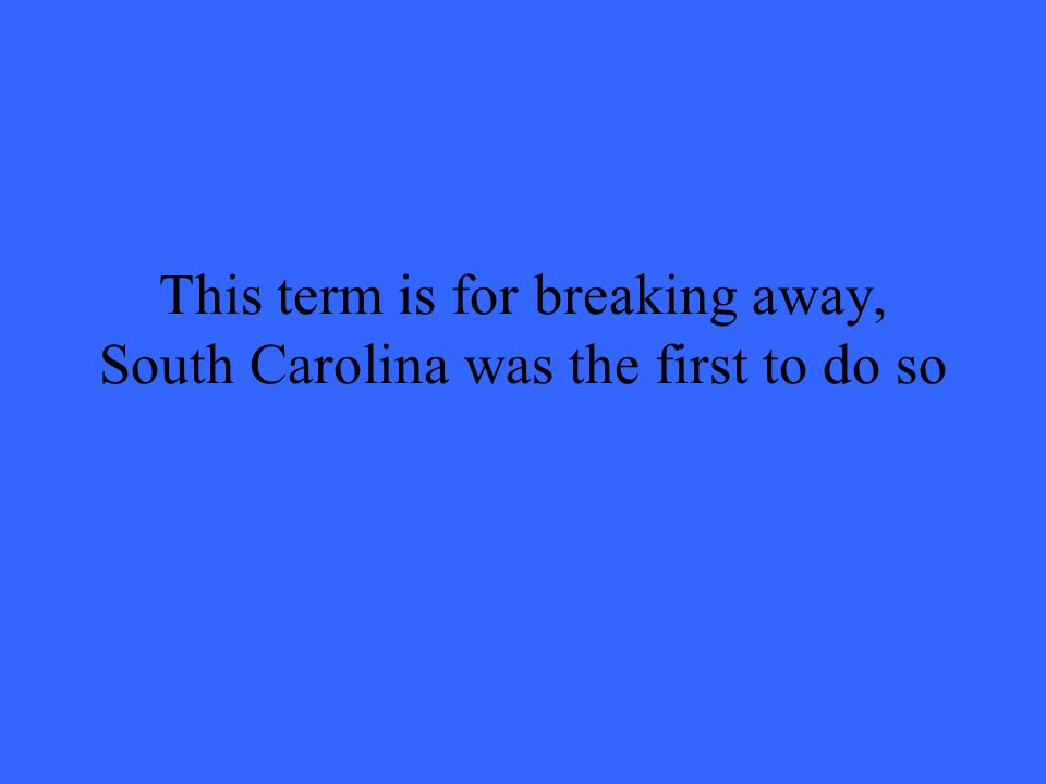This term is for breaking away, South Carolina was the first to do so