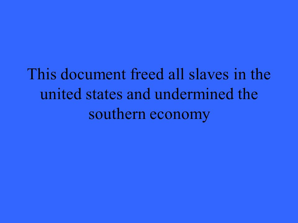 This document freed all slaves in the united states and undermined the southern economy