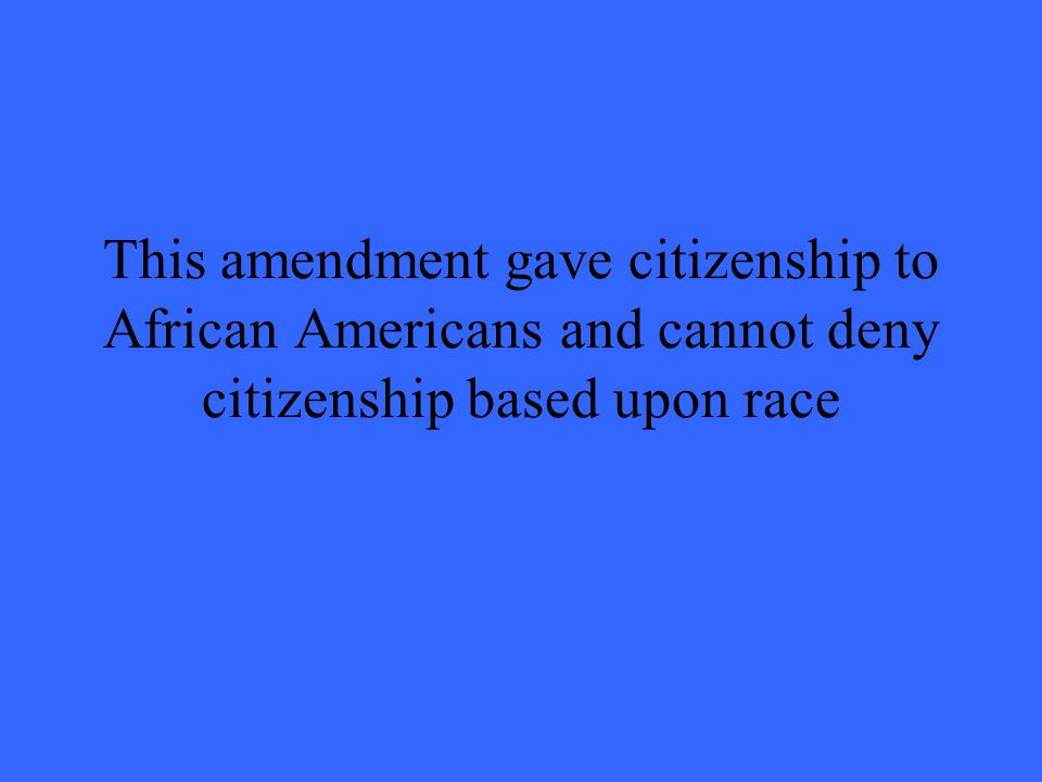 This amendment gave citizenship to African Americans and cannot deny citizenship based upon race
