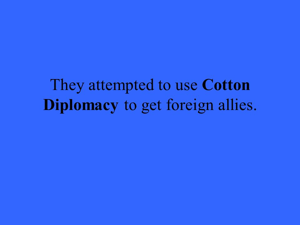 They attempted to use Cotton Diplomacy to get foreign allies.