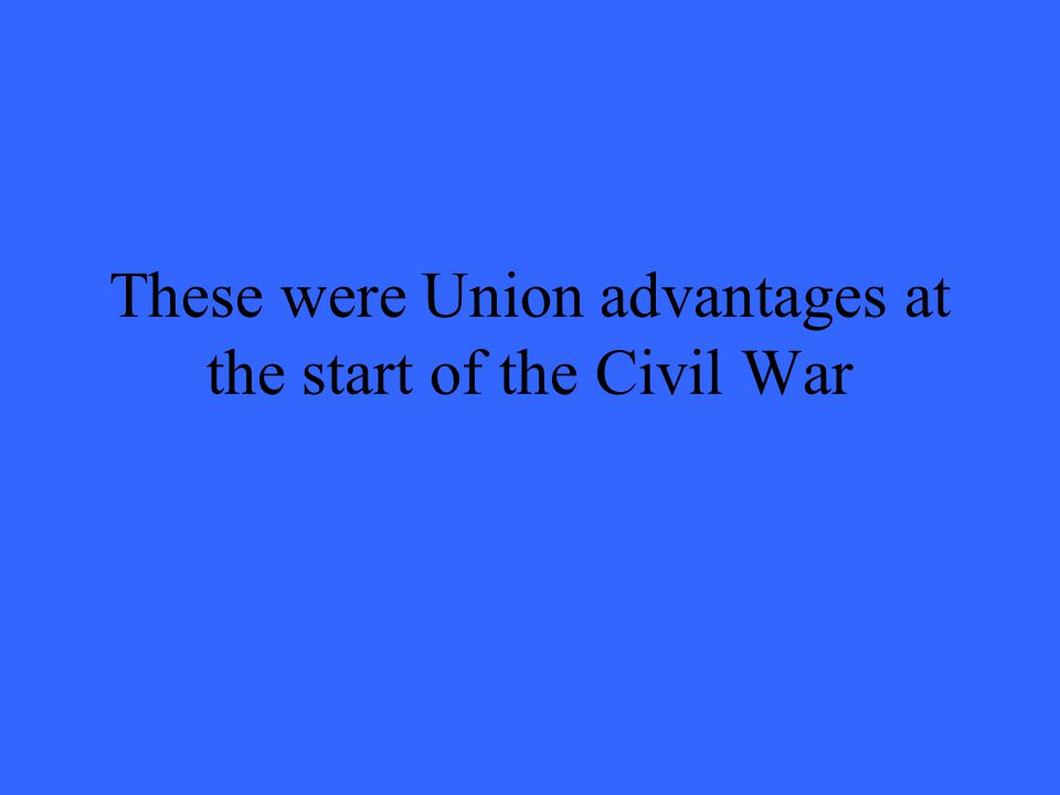 These were Union advantages at the start of the Civil War