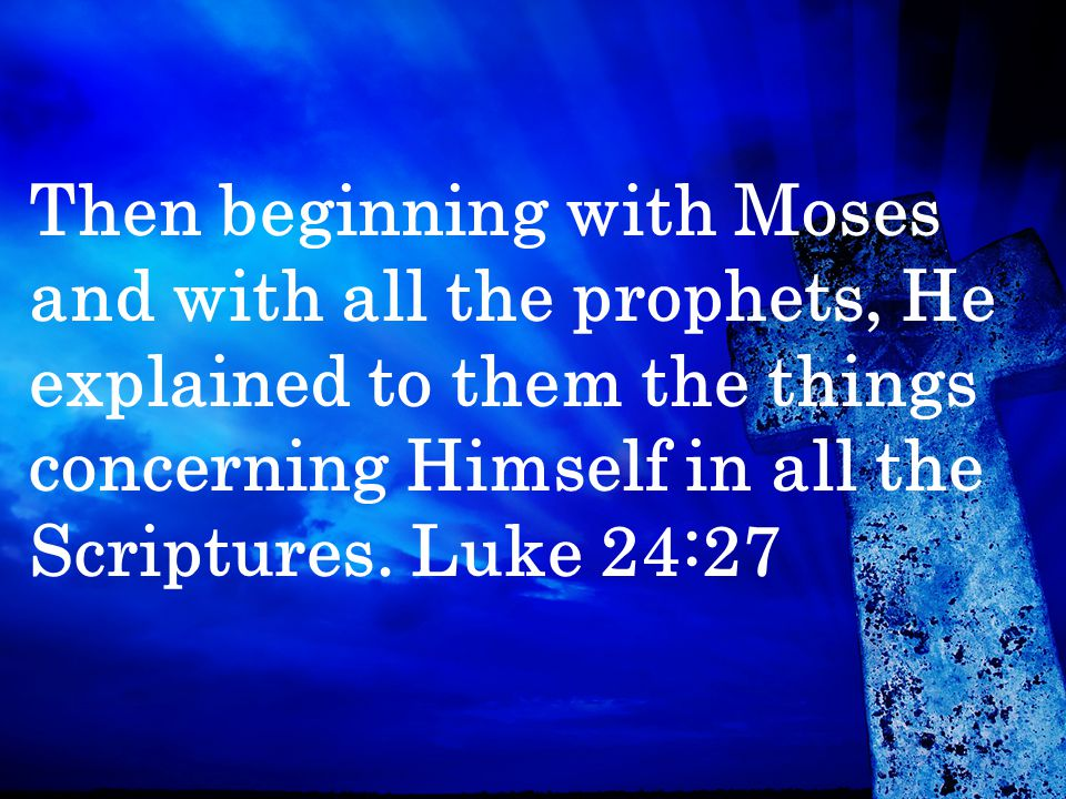Then beginning with Moses and with all the prophets, He explained to them the things concerning Himself in all the Scriptures.