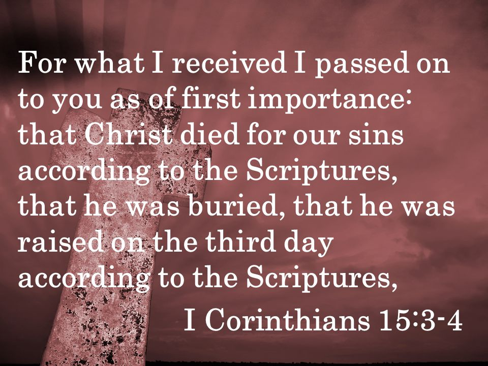 For what I received I passed on to you as of first importance: that Christ died for our sins according to the Scriptures, that he was buried, that he was raised on the third day according to the Scriptures, I Corinthians 15:3-4