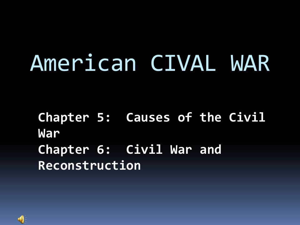 American CIVAL WAR Chapter 5: Causes of the Civil War Chapter 6: Civil War and Reconstruction
