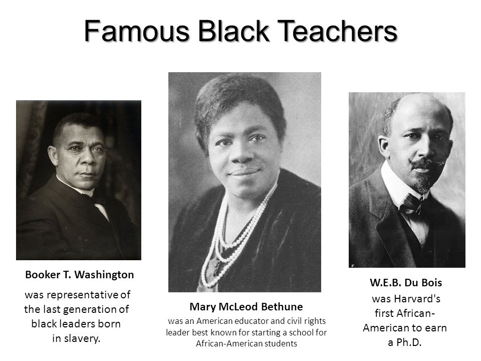 Famous Black Teachers Booker T. Washington Mary McLeod Bethune W.E.B. Du Bois was representative of the last generation of black leaders born in slave
