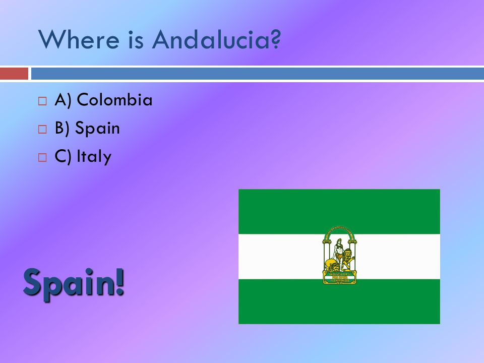 Where is Andalucia  A) Colombia  B) Spain  C) Italy Spain!