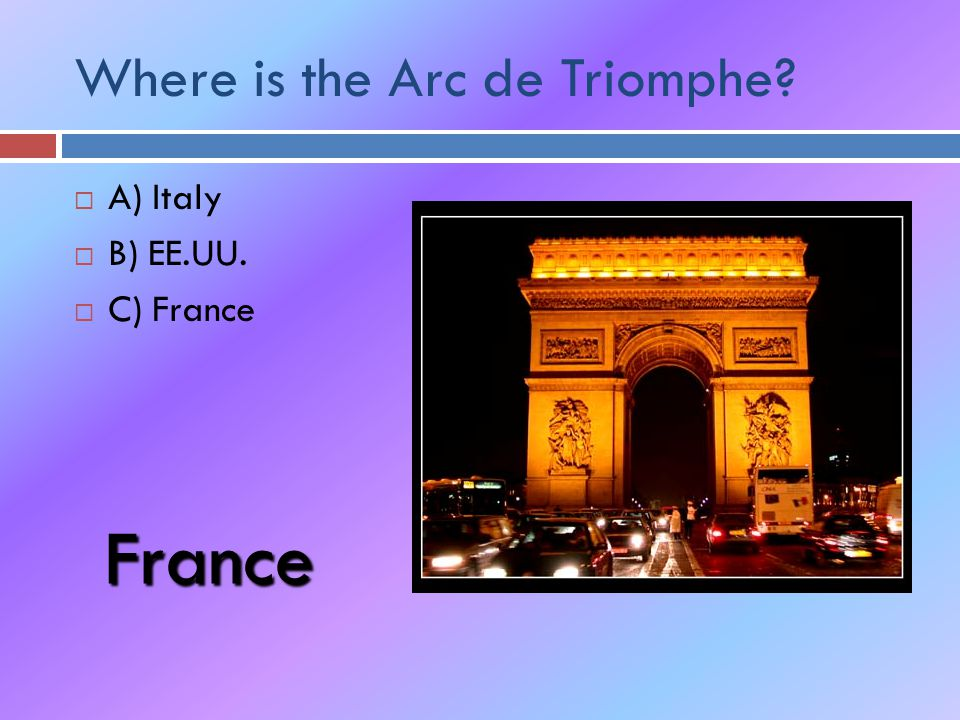 Where is the Arc de Triomphe  A) Italy  B) EE.UU.  C) France France