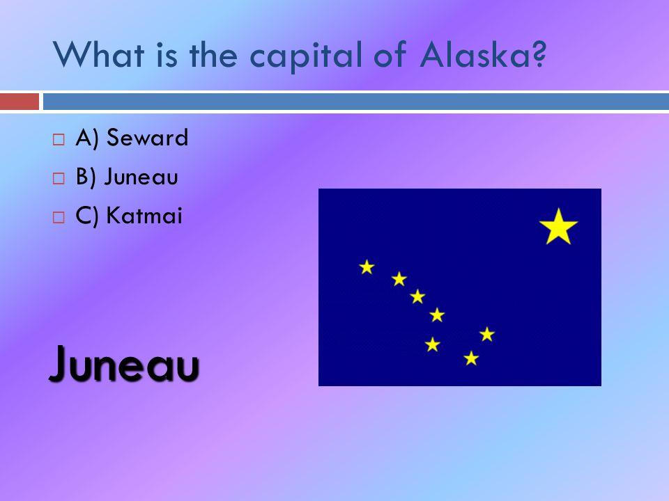 What is the capital of Alaska  A) Seward  B) Juneau  C) Katmai Juneau