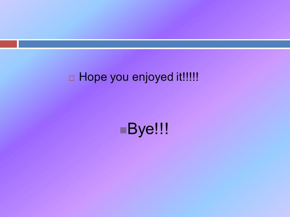  Hope you enjoyed it!!!!! Bye!!!