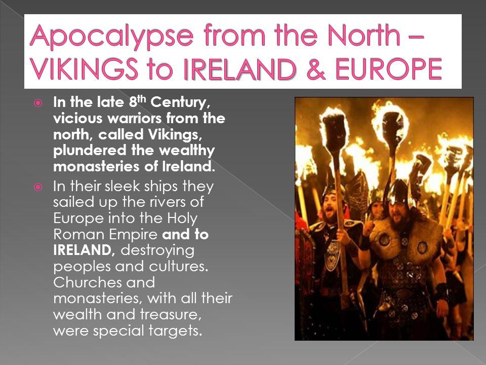  In the late 8 th Century, vicious warriors from the north, called Vikings, plundered the wealthy monasteries of Ireland.  In their sleek ships they