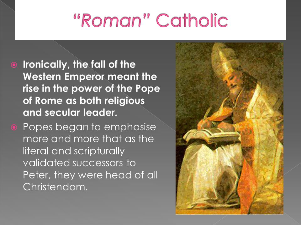  Ironically, the fall of the Western Emperor meant the rise in the power of the Pope of Rome as both religious and secular leader.  Popes began to e