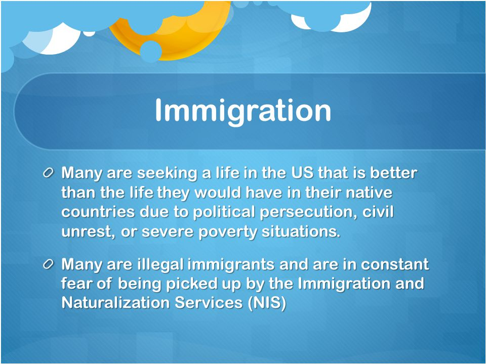 Immigration Many are seeking a life in the US that is better than the life they would have in their native countries due to political persecution, civil unrest, or severe poverty situations.
