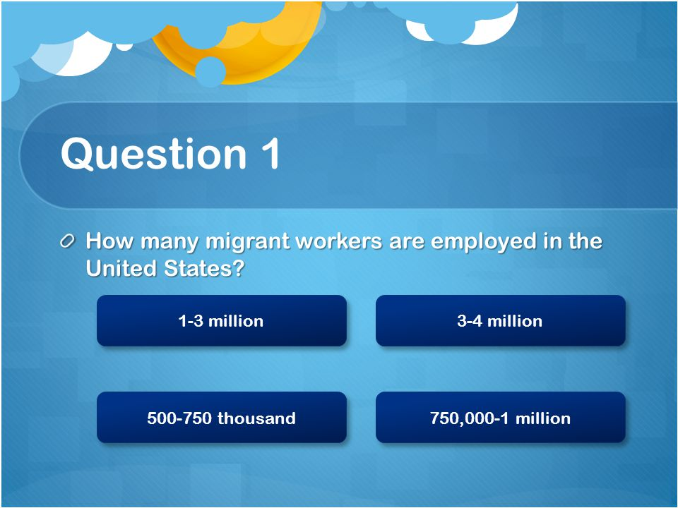 The Right Answer Good job! There are 1-3 million workers that come from all over the Americas. 