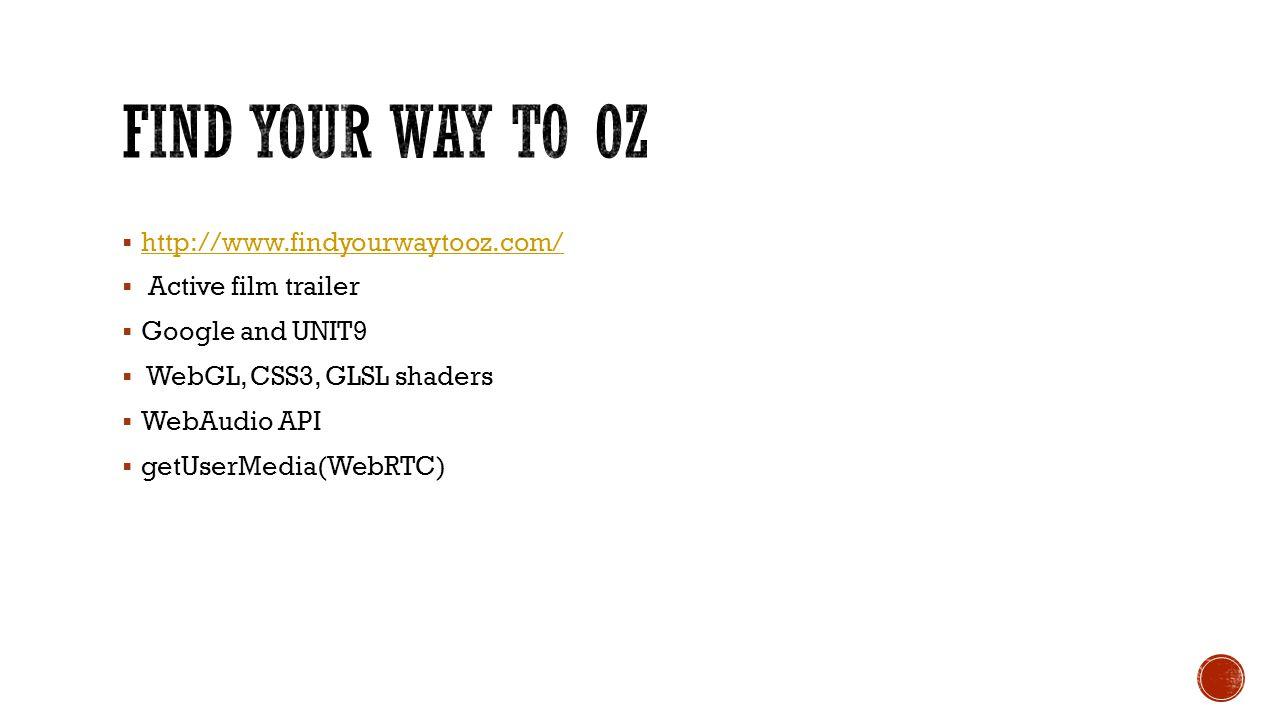  http://www.findyourwaytooz.com/ http://www.findyourwaytooz.com/  Active film trailer  Google and UNIT9  WebGL, CSS3, GLSL shaders  WebAudio API  getUserMedia(WebRTC)