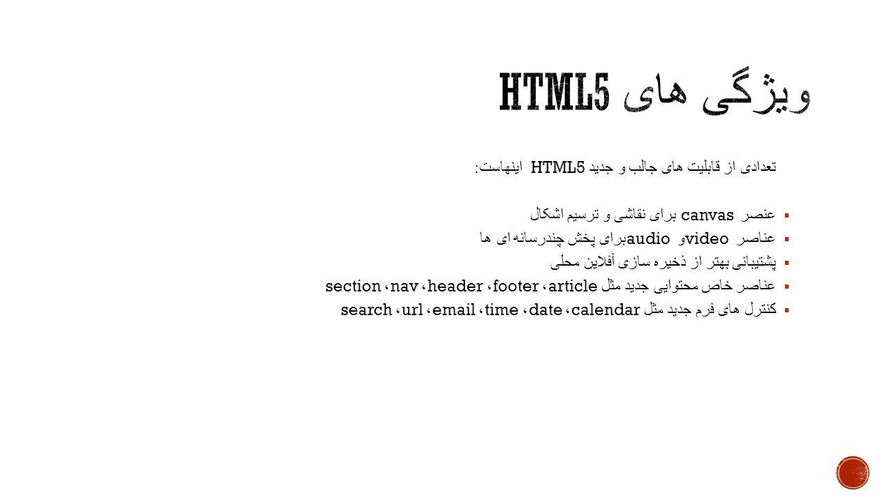 تعدادی از قابلیت های جالب و جدید HTML5 اینهاست :  عنصر canvas برای نقاشی و ترسیم اشکال  عناصر video و audio برای پخش چندرسانه ای ها  پشتیبانی بهتر از ذخیره سازی آفلاین محلی  عناصر خاص محتوایی جدید مثل article ، footer ، header ، nav ، section  کنترل های فرم جدید مثل calendar ، date ، time ، email ، url ، search