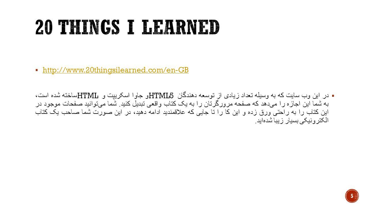  http://www.20thingsilearned.com/en-GBhttp://www.20thingsilearned.com/en-GB  در این وب سایت که به وسیله تعداد زیادی از توسعه دهندگان HTML5 و جاوا اسکریپت و HTML ساخته شده است، به شما این اجازه را می  دهد که صفحه مرورگرتان را به یک کتاب واقعی تبدیل کنید.